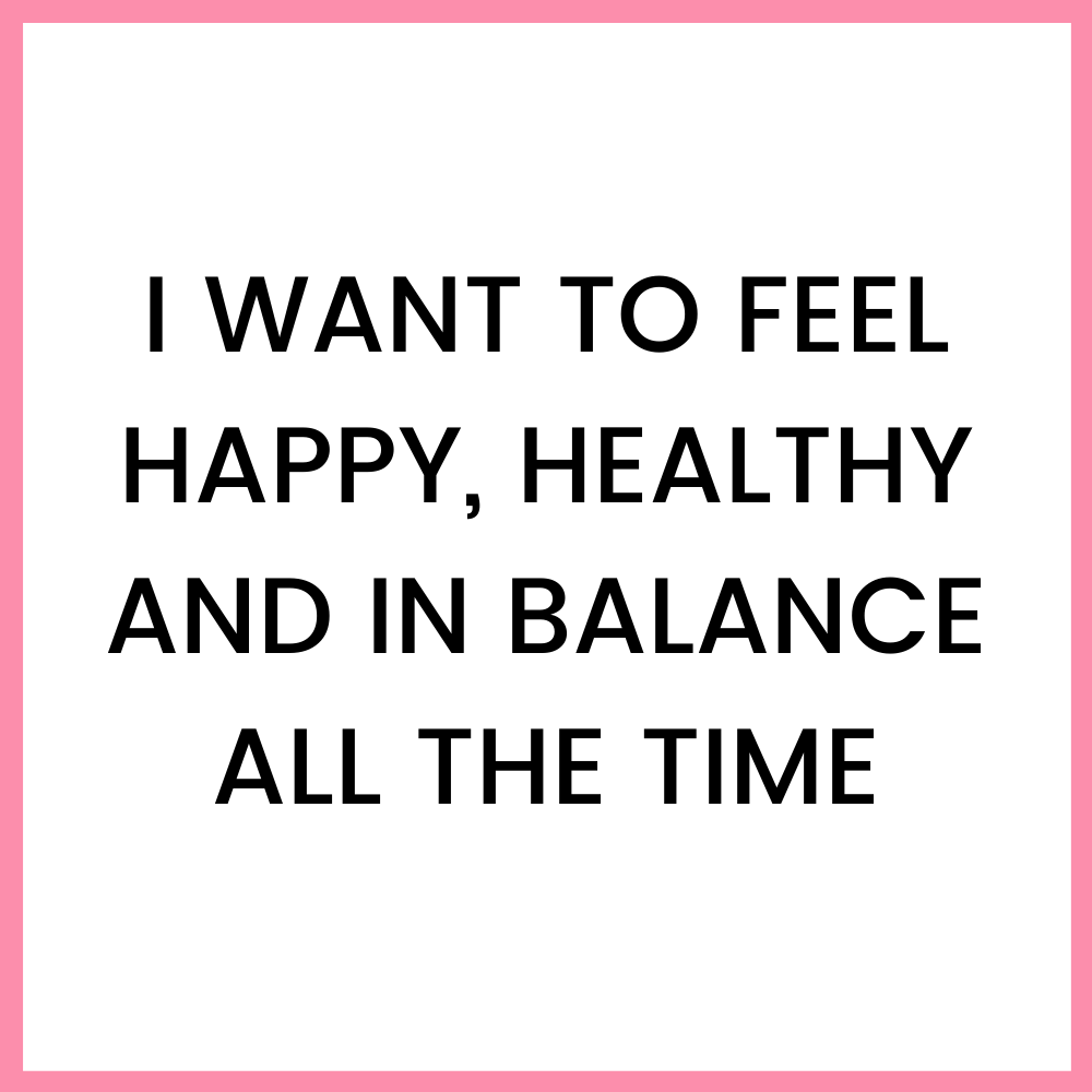 I want to feel happy, healthy and in balance all the time - Resources - Vivien Vadkerti - vivienvadkerti.com